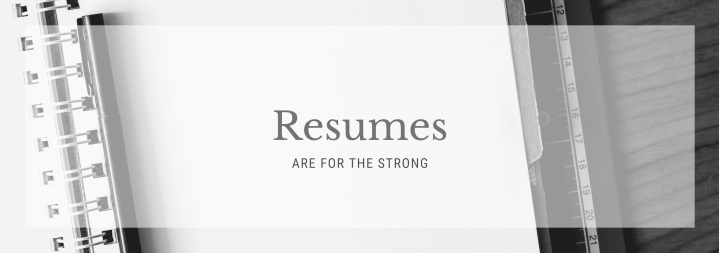 Resumes Are For the Strong