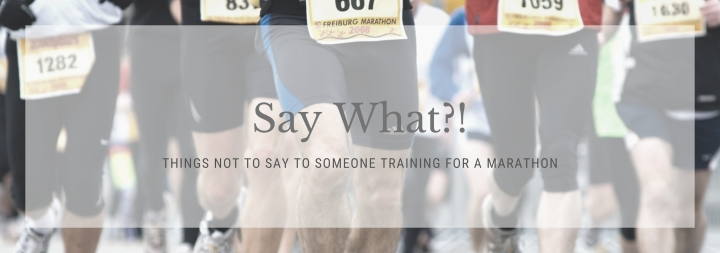 Things Not to Say To Someone In Training For a Marathon