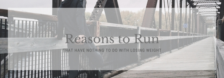 Reasons to Run (That have nothing to do with loosing weight)