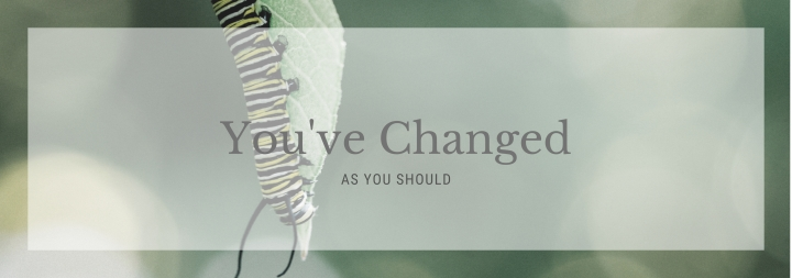 """You've Changed"": As You Should"
