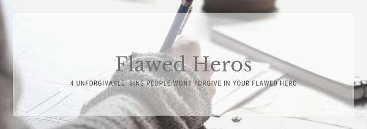 4 Unforgivable Sins You Need to Watch Out for With Your Flawed Heros