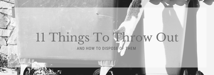 11 Things to Throw Out (And how to dispose of them)