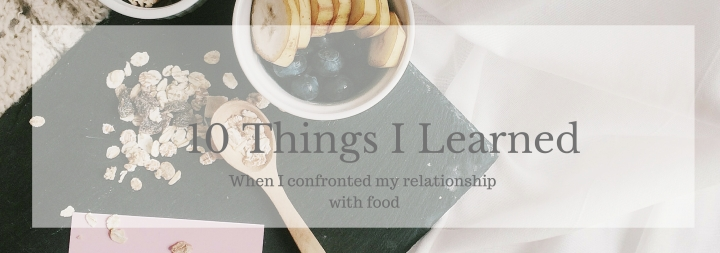 10 Things I Learned When I Confronted my Relationship with Food
