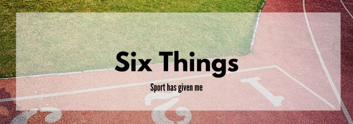 6 Things that Sport has Given Me