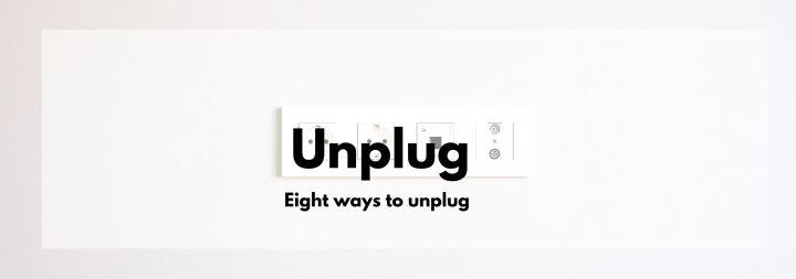 8 Ways toUnplug