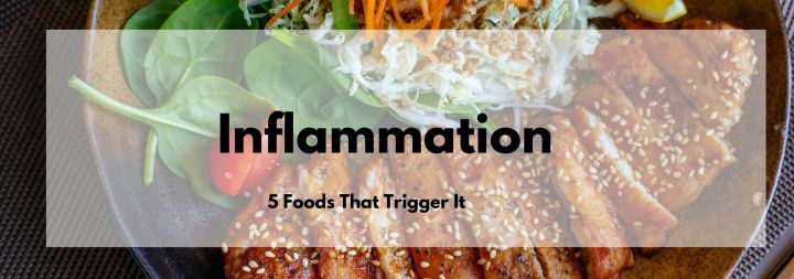 5 Foods that Trigger Inflammation