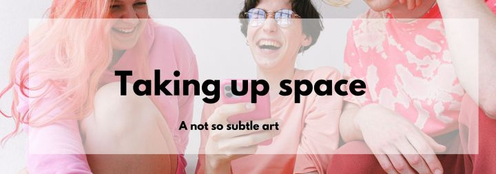 The Not So Subtle Art of Taking UpSpace